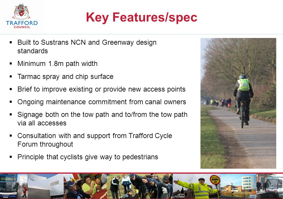 Key Features/spec  Built to Sustrans NCN and Greenway design standards  Minimum 1.8m path width  Tarmac spray and chip surface  Brief to improve existing or provide new access points  Ongoing maintenance commitment from canal owners  Signage both on the tow path and to/from the tow path via all accesses  Consultation with and support from Trafford Cycle Forum throughout  Principle that cyclists give way to pedestrians