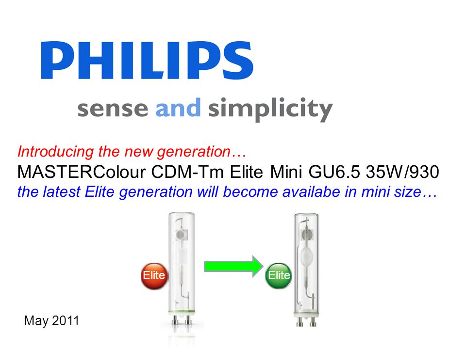 Introducing the new generation… MASTERColour CDM-Tm Elite Mini GU6.5 35W/930 the latest Elite generation will become availabe in mini size… May 2011 Elite