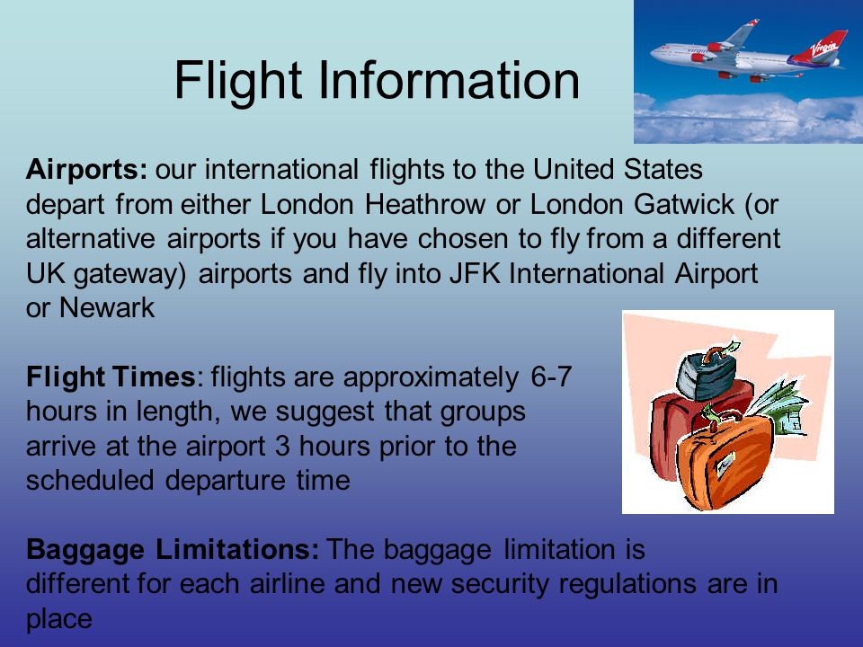 Flight Information Airports: our international flights to the United States depart from either London Heathrow or London Gatwick (or alternative airports if you have chosen to fly from a different UK gateway) airports and fly into JFK International Airport or Newark Flight Times: flights are approximately 6-7 hours in length, we suggest that groups arrive at the airport 3 hours prior to the scheduled departure time Baggage Limitations: The baggage limitation is different for each airline and new security regulations are in place