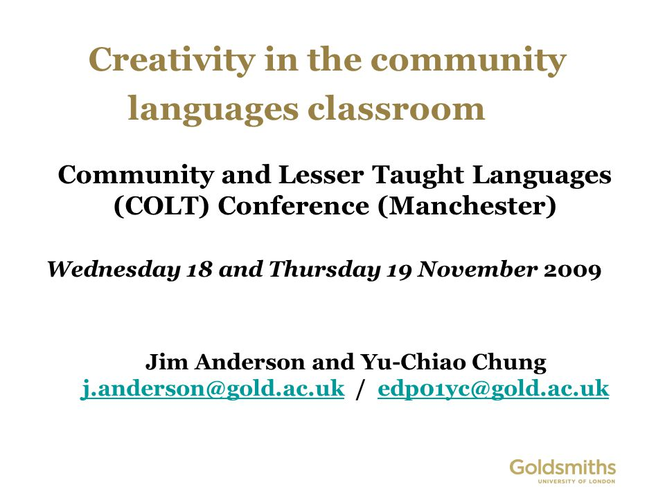 Creativity in the community languages classroom Jim Anderson and Yu-Chiao Chung j.anderson@gold.ac.ukj.anderson@gold.ac.uk / edp01yc@gold.ac.ukedp01yc@gold.ac.uk Community and Lesser Taught Languages (COLT) Conference (Manchester) Wednesday 18 and Thursday 19 November 2009