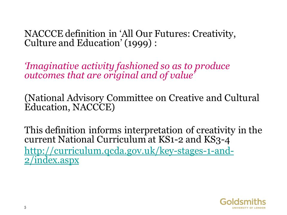 5 NACCCE definition in 'All Our Futures: Creativity, Culture and Education' (1999) : 'Imaginative activity fashioned so as to produce outcomes that are original and of value' (National Advisory Committee on Creative and Cultural Education, NACCCE) This definition informs interpretation of creativity in the current National Curriculum at KS1-2 and KS3-4 http://curriculum.qcda.gov.uk/key-stages-1-and- 2/index.aspx