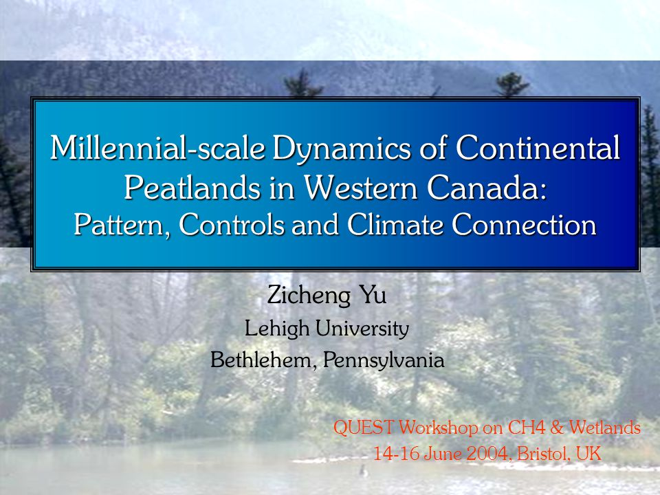 Millennial-scale Dynamics of Continental Peatlands in Western Canada: Pattern, Controls and Climate Connection Zicheng Yu Lehigh University Bethlehem, Pennsylvania QUEST Workshop on CH4 & Wetlands 14-16 June 2004, Bristol, UK