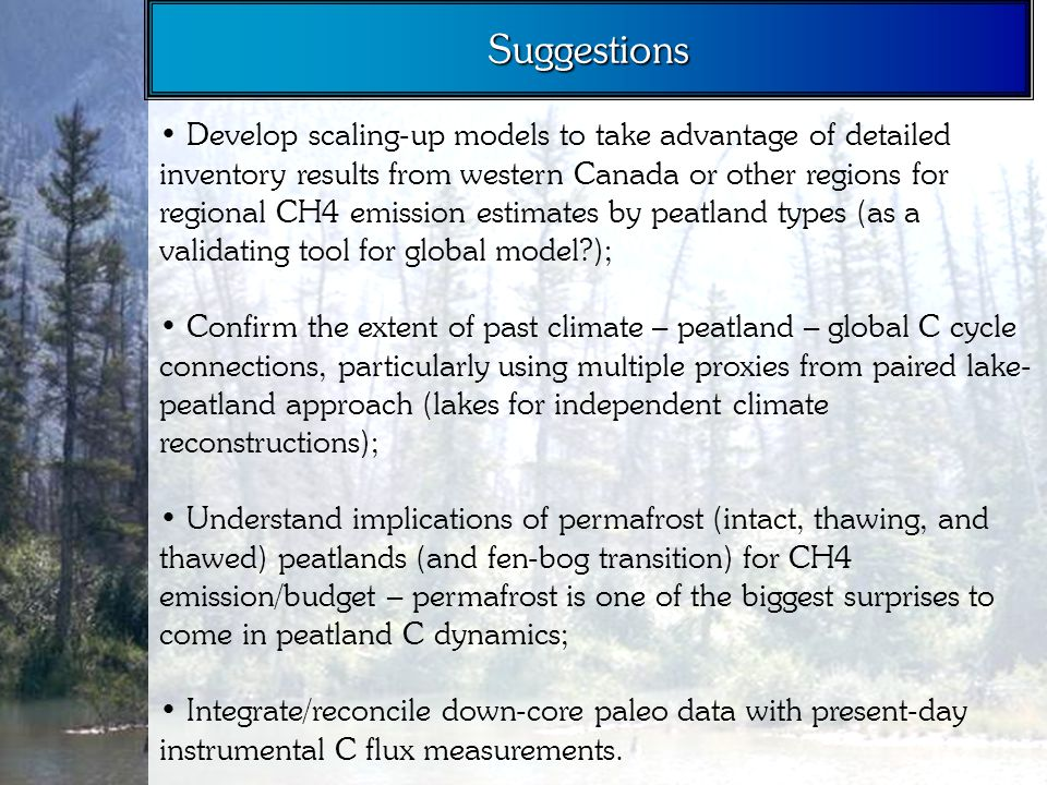 Develop scaling-up models to take advantage of detailed inventory results from western Canada or other regions for regional CH4 emission estimates by peatland types (as a validating tool for global model ); Confirm the extent of past climate – peatland – global C cycle connections, particularly using multiple proxies from paired lake- peatland approach (lakes for independent climate reconstructions); Understand implications of permafrost (intact, thawing, and thawed) peatlands (and fen-bog transition) for CH4 emission/budget – permafrost is one of the biggest surprises to come in peatland C dynamics; Integrate/reconcile down-core paleo data with present-day instrumental C flux measurements.