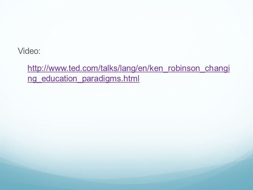 Video: http://www.ted.com/talks/lang/en/ken_robinson_changi ng_education_paradigms.html