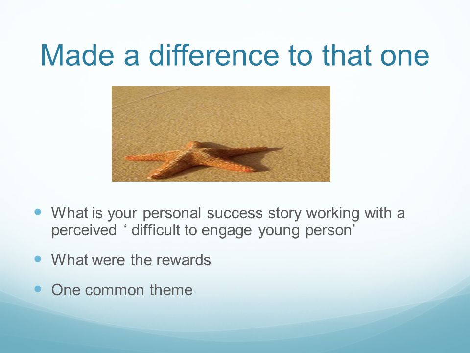 Made a difference to that one What is your personal success story working with a perceived ' difficult to engage young person' What were the rewards One common theme