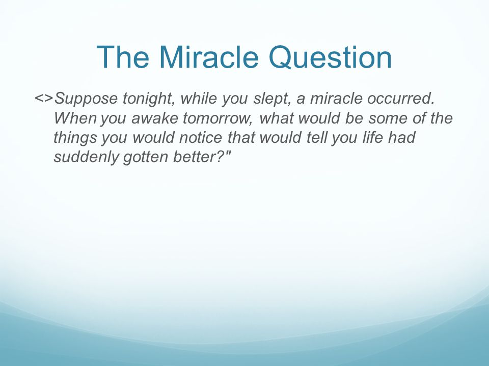 The Miracle Question <>Suppose tonight, while you slept, a miracle occurred.