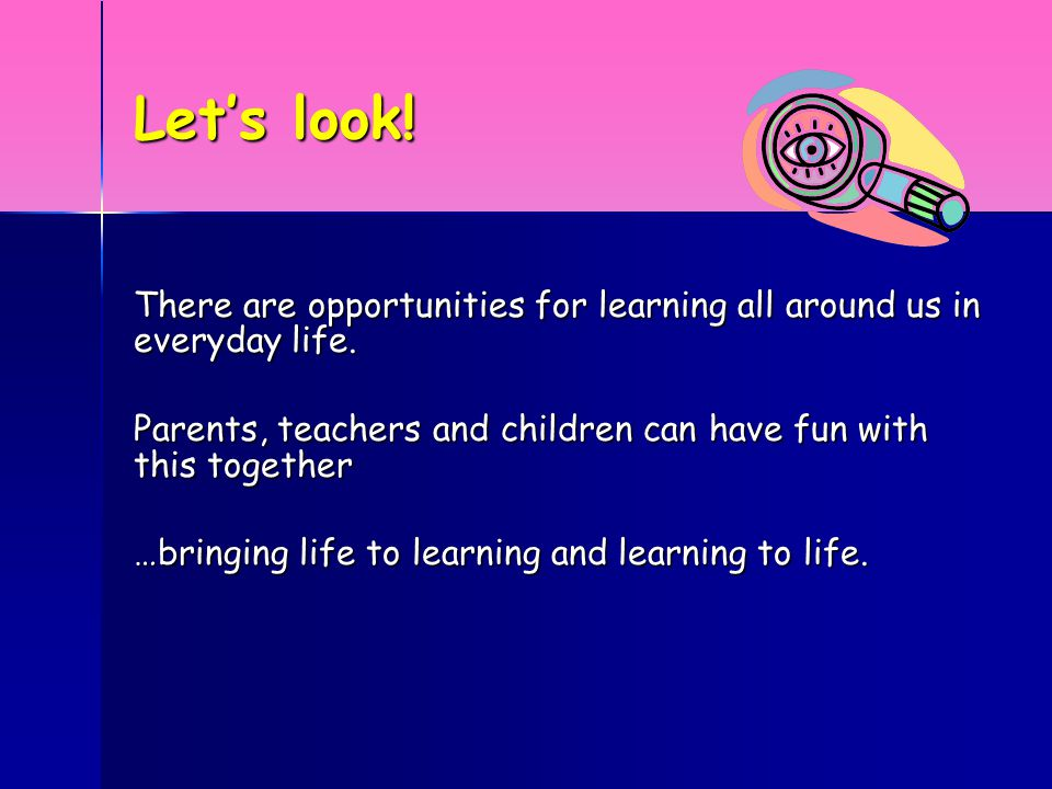 Let's look. There are opportunities for learning all around us in everyday life.