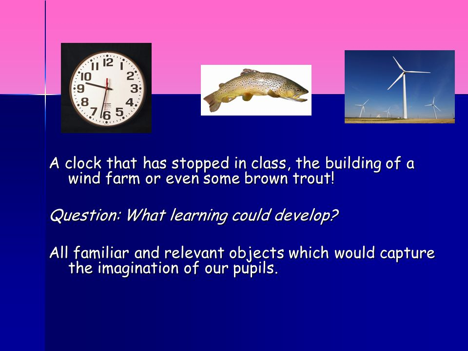 A clock that has stopped in class, the building of a wind farm or even some brown trout.