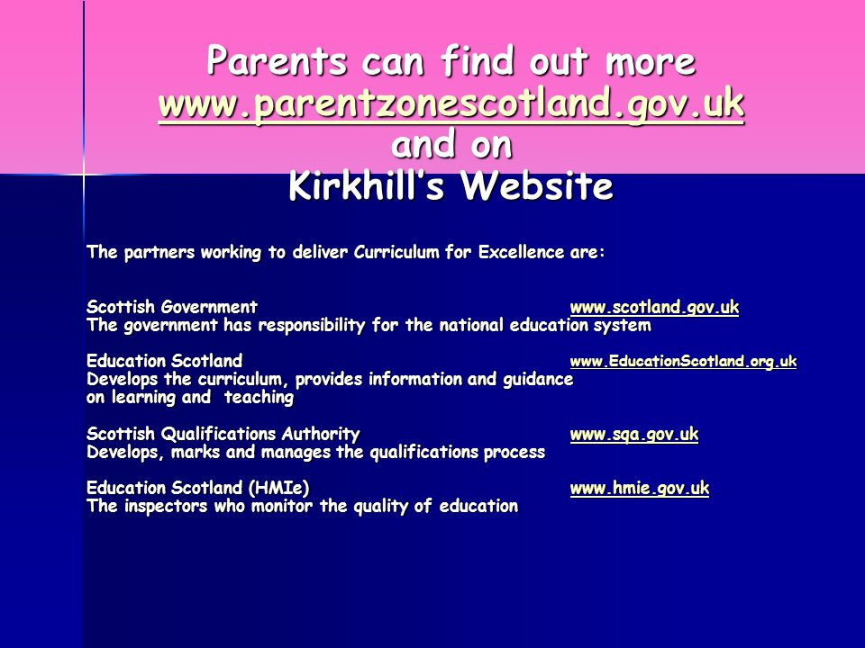 Parents can find out more www.parentzonescotland.gov.uk and on Kirkhill's Website The partners working to deliver Curriculum for Excellence are: Scottish Governmentwww.scotland.gov.uk www.scotland.gov.uk The government has responsibility for the national education system Education Scotland www.EducationScotland.org.uk www.EducationScotland.org.uk Develops the curriculum, provides information and guidance on learning and teaching Scottish Qualifications Authoritywww.sqa.gov.uk www.sqa.gov.uk Develops, marks and manages the qualifications process Education Scotland (HMIe)www.hmie.gov.uk www.hmie.gov.uk The inspectors who monitor the quality of education