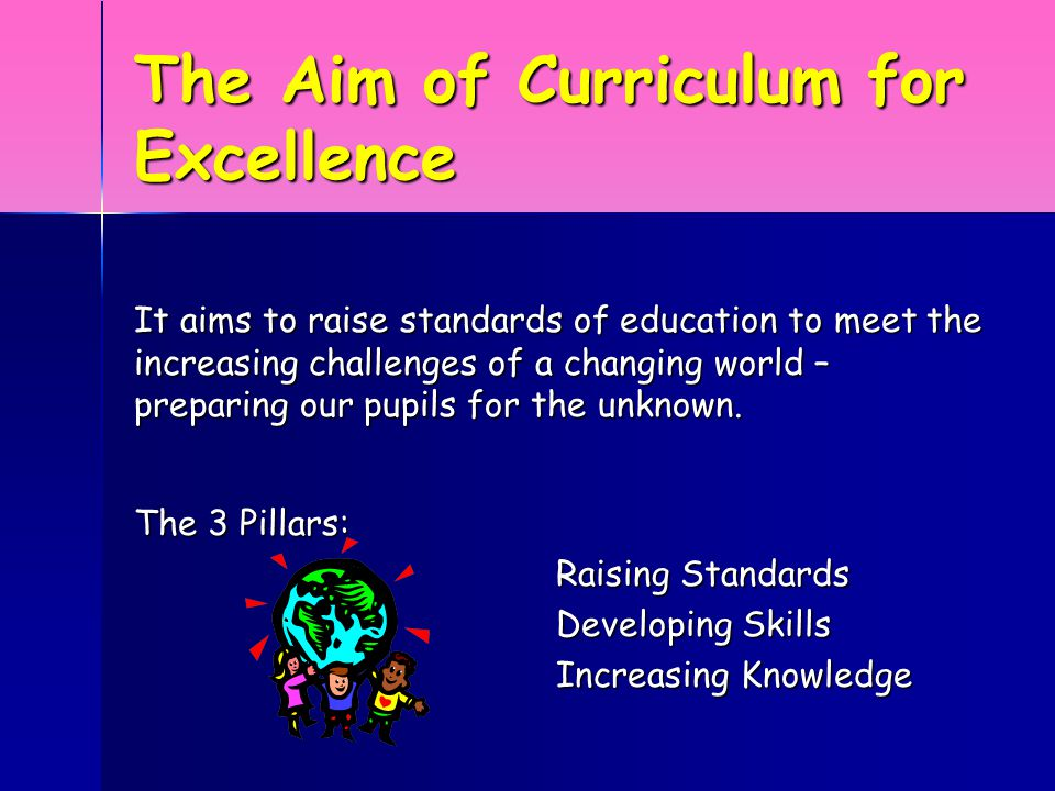 The Aim of Curriculum for Excellence It aims to raise standards of education to meet the increasing challenges of a changing world – preparing our pupils for the unknown.
