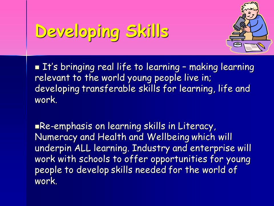 Developing Skills It's bringing real life to learning – making learning relevant to the world young people live in; developing transferable skills for learning, life and work.