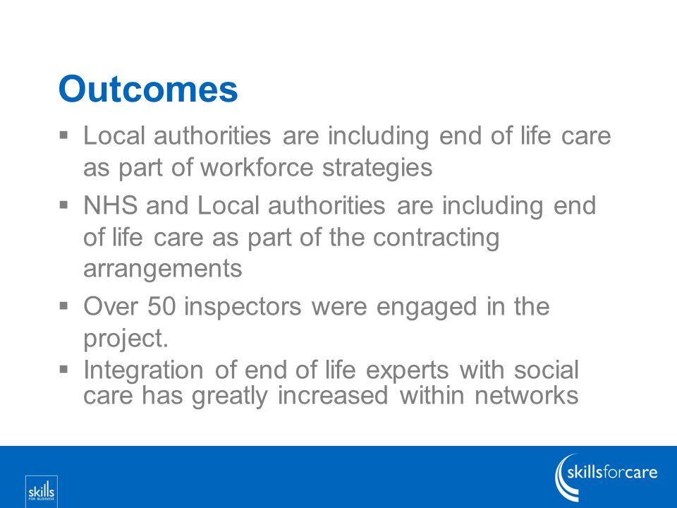 Outcomes  Local authorities are including end of life care as part of workforce strategies  NHS and Local authorities are including end of life care as part of the contracting arrangements  Over 50 inspectors were engaged in the project.