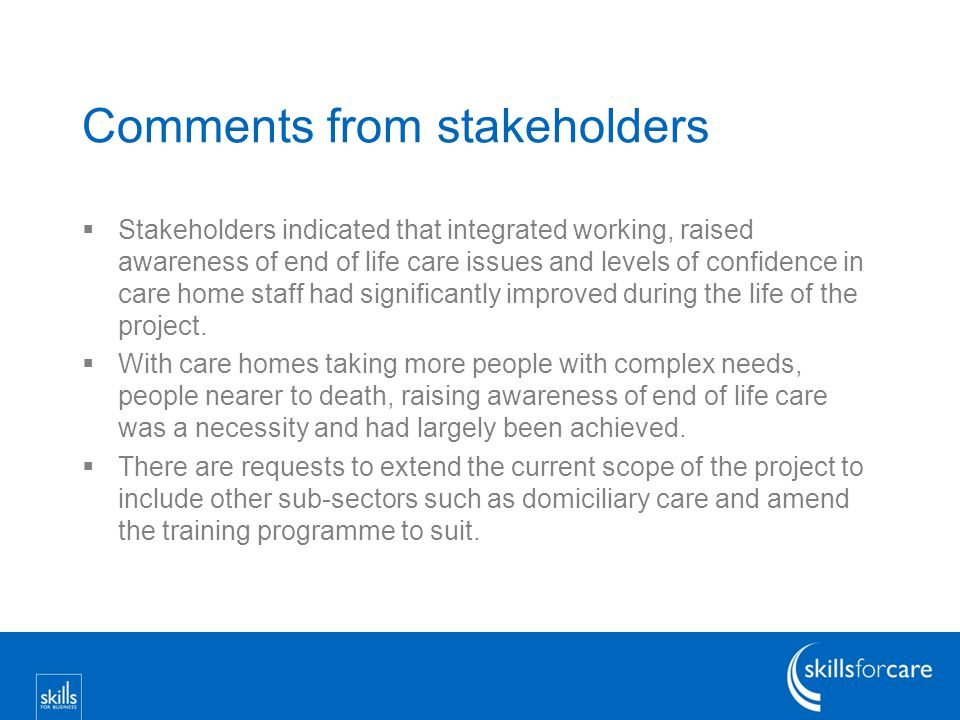 Comments from stakeholders  Stakeholders indicated that integrated working, raised awareness of end of life care issues and levels of confidence in care home staff had significantly improved during the life of the project.
