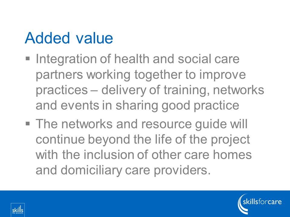 Added value  Integration of health and social care partners working together to improve practices – delivery of training, networks and events in sharing good practice  The networks and resource guide will continue beyond the life of the project with the inclusion of other care homes and domiciliary care providers.