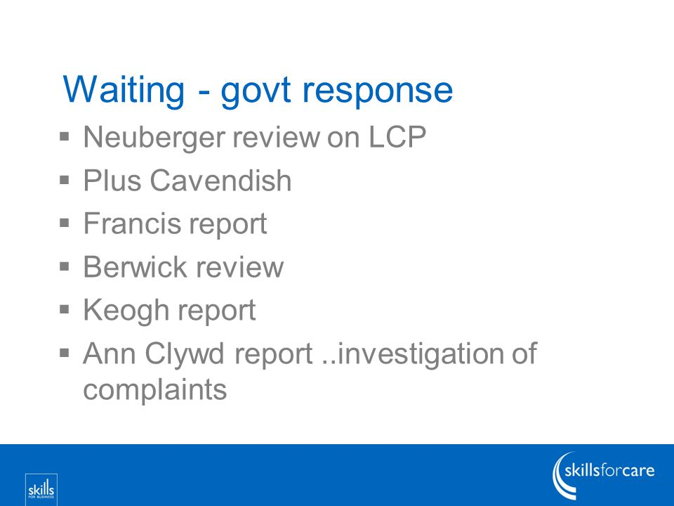 Waiting - govt response  Neuberger review on LCP  Plus Cavendish  Francis report  Berwick review  Keogh report  Ann Clywd report..investigation of complaints