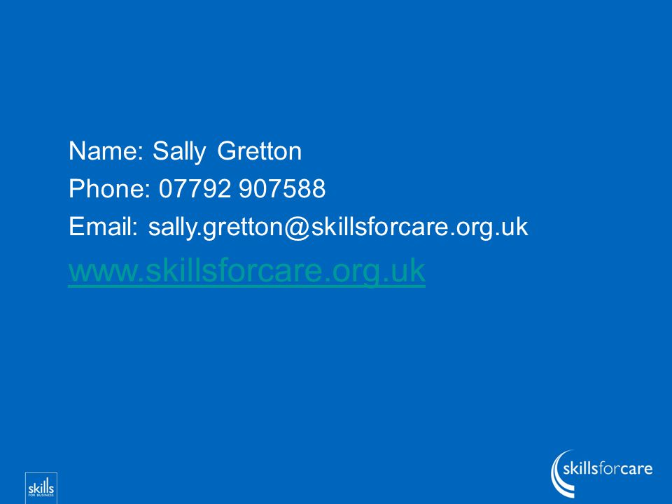 Name: Sally Gretton Phone: 07792 907588 Email: sally.gretton@skillsforcare.org.uk www.skillsforcare.org.uk