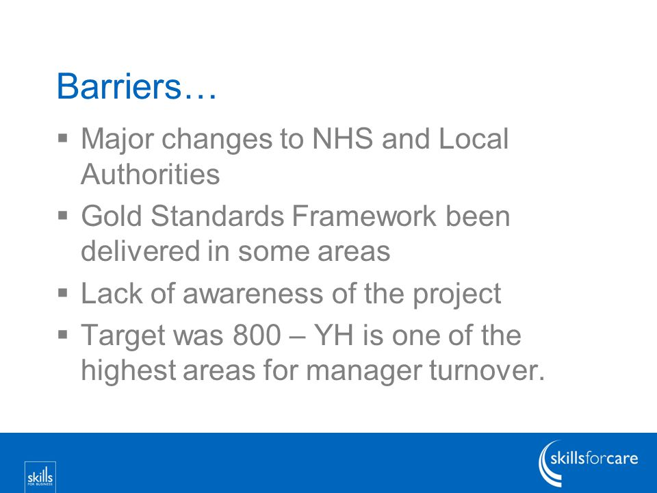 Barriers…  Major changes to NHS and Local Authorities  Gold Standards Framework been delivered in some areas  Lack of awareness of the project  Target was 800 – YH is one of the highest areas for manager turnover.