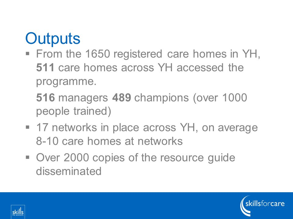 Outputs  From the 1650 registered care homes in YH, 511 care homes across YH accessed the programme.