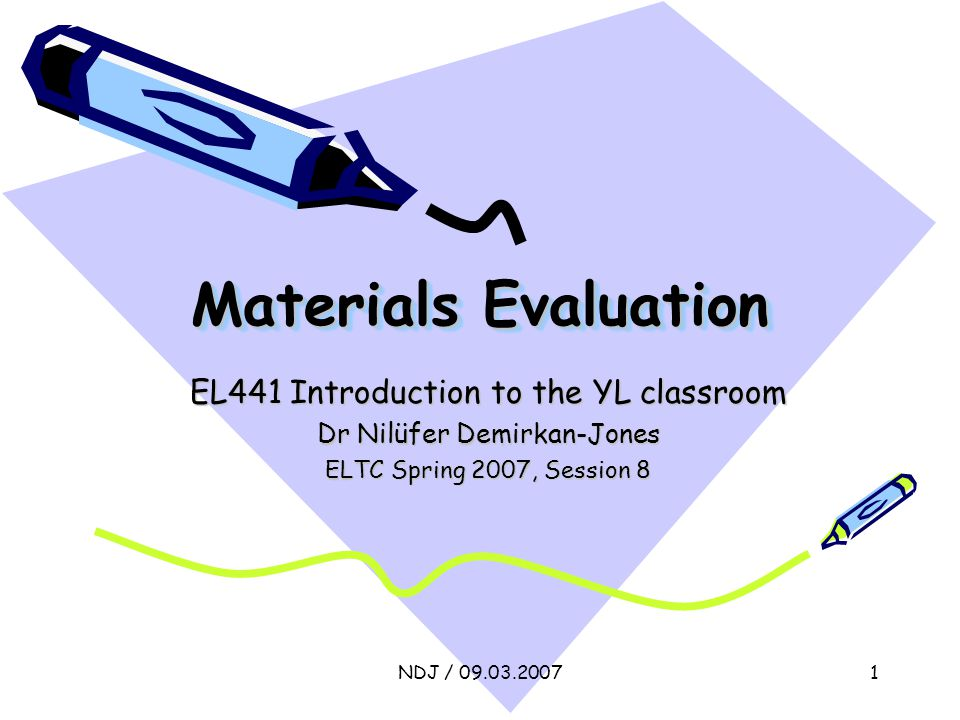 NDJ / 09.03.20071 Materials Evaluation EL441 Introduction to the YL classroom Dr Nilüfer Demirkan-Jones ELTC Spring 2007, Session 8