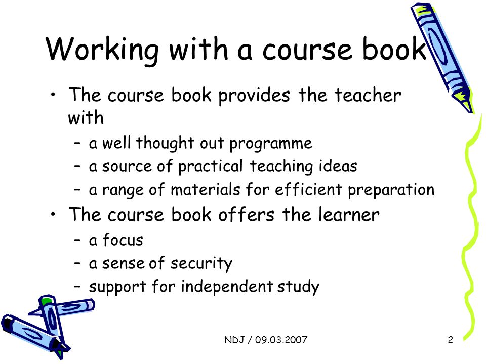 NDJ / 09.03.20072 Working with a course book The course book provides the teacher with –a well thought out programme –a source of practical teaching ideas –a range of materials for efficient preparation The course book offers the learner –a focus –a sense of security –support for independent study