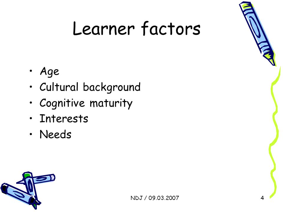 NDJ / 09.03.20074 Learner factors Age Cultural background Cognitive maturity Interests Needs