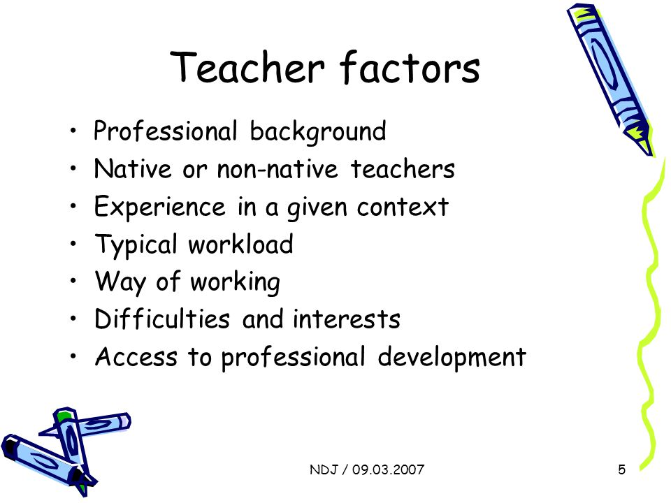 NDJ / 09.03.20075 Teacher factors Professional background Native or non-native teachers Experience in a given context Typical workload Way of working Difficulties and interests Access to professional development