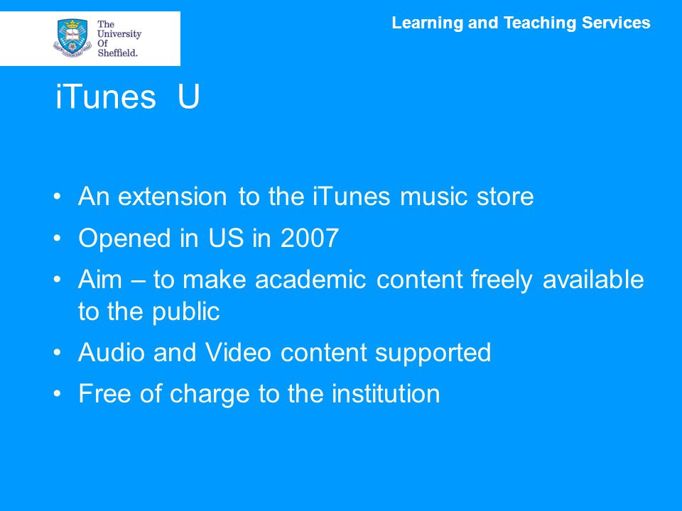 Learning and Teaching Services iTunes U An extension to the iTunes music store Opened in US in 2007 Aim – to make academic content freely available to the public Audio and Video content supported Free of charge to the institution