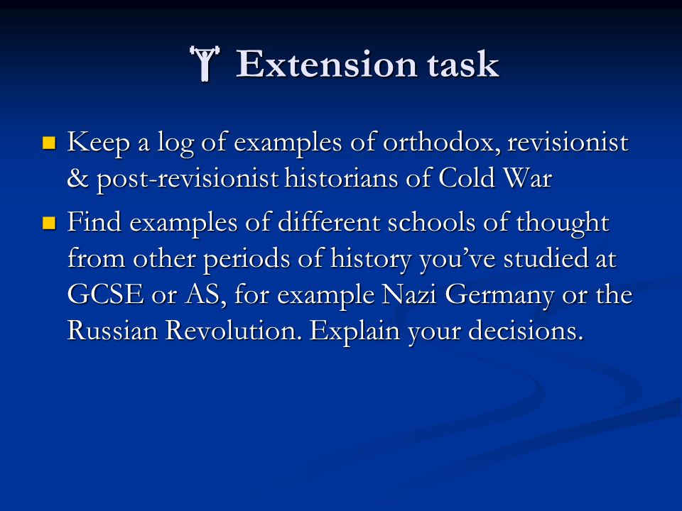  Extension task Keep a log of examples of orthodox, revisionist & post-revisionist historians of Cold War Keep a log of examples of orthodox, revisionist & post-revisionist historians of Cold War Find examples of different schools of thought from other periods of history you've studied at GCSE or AS, for example Nazi Germany or the Russian Revolution.