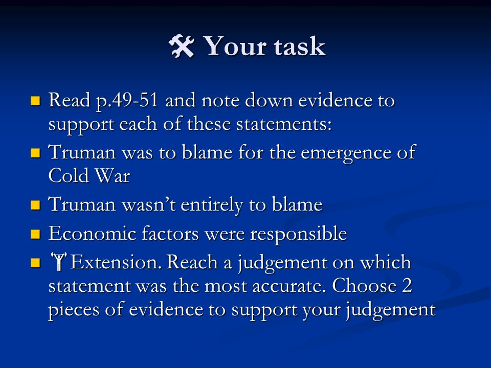  Your task Read p.49-51 and note down evidence to support each of these statements: Read p.49-51 and note down evidence to support each of these statements: Truman was to blame for the emergence of Cold War Truman was to blame for the emergence of Cold War Truman wasn't entirely to blame Truman wasn't entirely to blame Economic factors were responsible Economic factors were responsible  Extension.