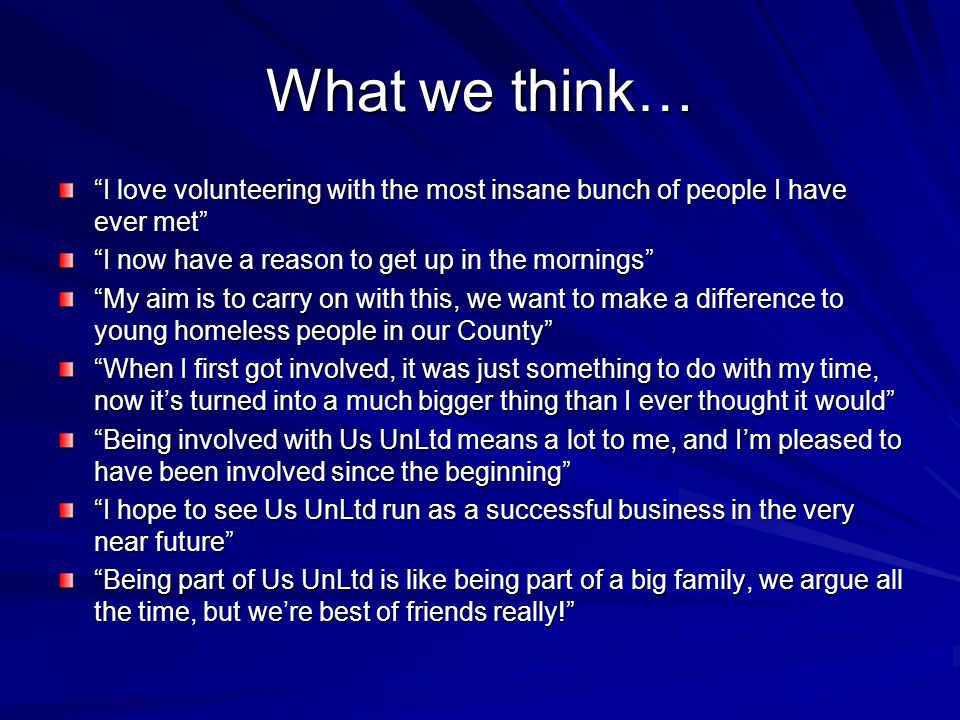 What we think… I love volunteering with the most insane bunch of people I have ever met I now have a reason to get up in the mornings My aim is to carry on with this, we want to make a difference to young homeless people in our County When I first got involved, it was just something to do with my time, now it's turned into a much bigger thing than I ever thought it would Being involved with Us UnLtd means a lot to me, and I'm pleased to have been involved since the beginning I hope to see Us UnLtd run as a successful business in the very near future Being part of Us UnLtd is like being part of a big family, we argue all the time, but we're best of friends really!