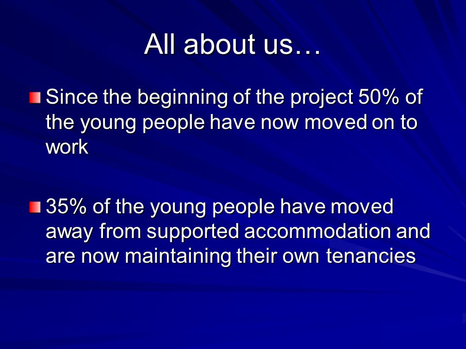 All about us… Since the beginning of the project 50% of the young people have now moved on to work 35% of the young people have moved away from supported accommodation and are now maintaining their own tenancies