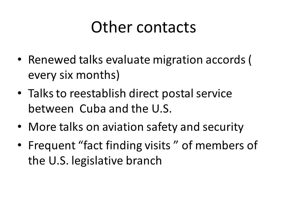 Other contacts Renewed talks evaluate migration accords ( every six months) Talks to reestablish direct postal service between Cuba and the U.S.
