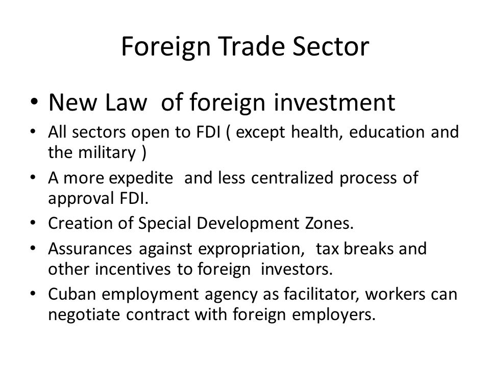 Foreign Trade Sector New Law of foreign investment All sectors open to FDI ( except health, education and the military ) A more expedite and less centralized process of approval FDI.