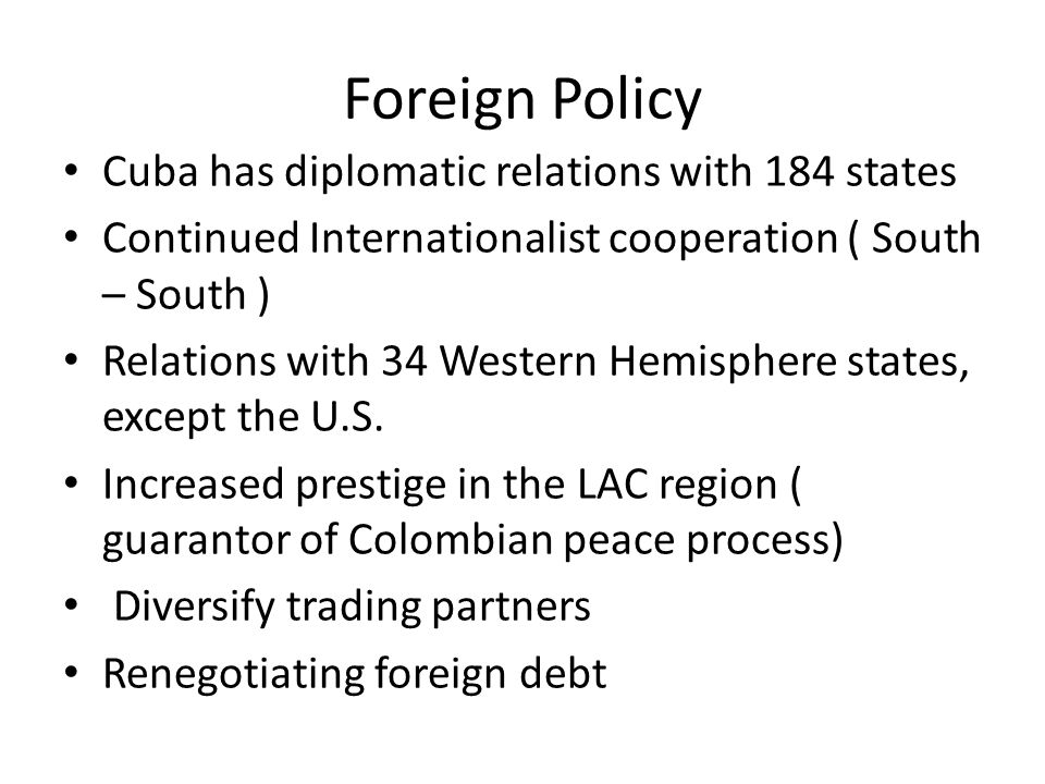 Foreign Policy Cuba has diplomatic relations with 184 states Continued Internationalist cooperation ( South – South ) Relations with 34 Western Hemisphere states, except the U.S.