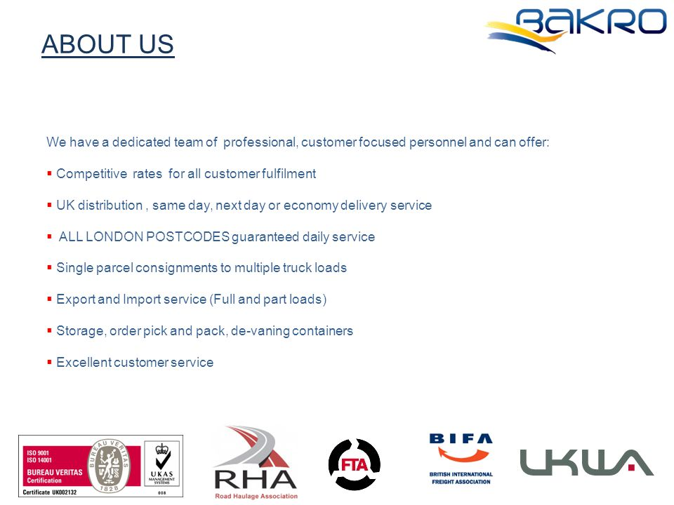 ABOUT US We have a dedicated team of professional, customer focused personnel and can offer:  Competitive rates for all customer fulfilment  UK distribution, same day, next day or economy delivery service  ALL LONDON POSTCODES guaranteed daily service  Single parcel consignments to multiple truck loads  Export and Import service (Full and part loads)  Storage, order pick and pack, de-vaning containers  Excellent customer service