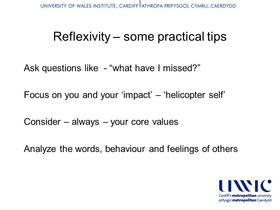 Reflexivity – some practical tips Ask questions like - what have I missed Focus on you and your 'impact' – 'helicopter self' Consider – always – your core values Analyze the words, behaviour and feelings of others