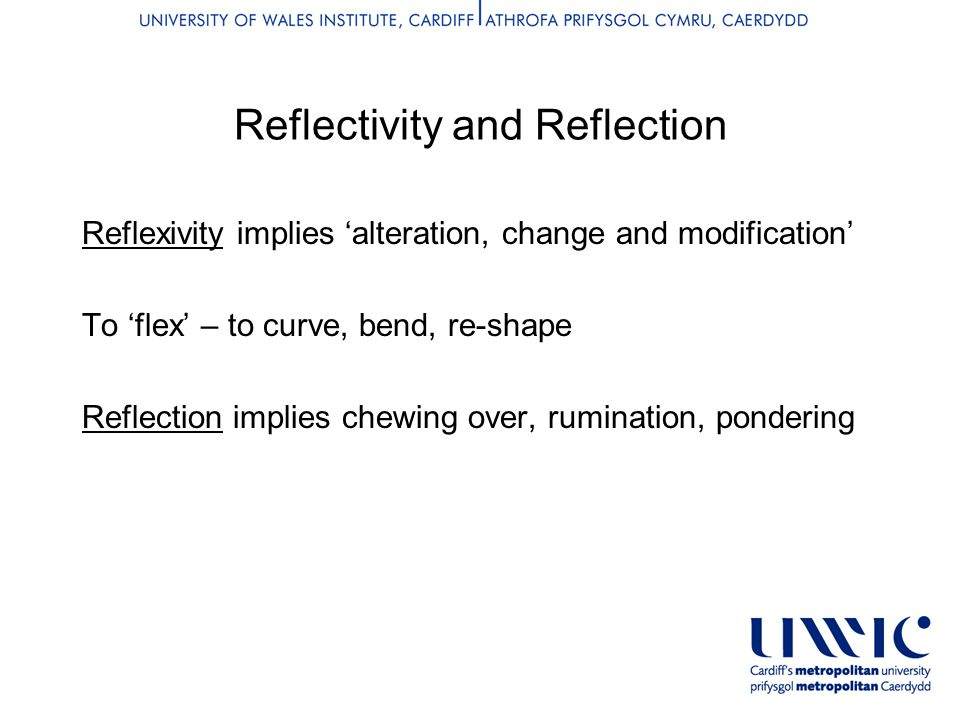 Reflectivity and Reflection Reflexivity implies 'alteration, change and modification' To 'flex' – to curve, bend, re-shape Reflection implies chewing over, rumination, pondering