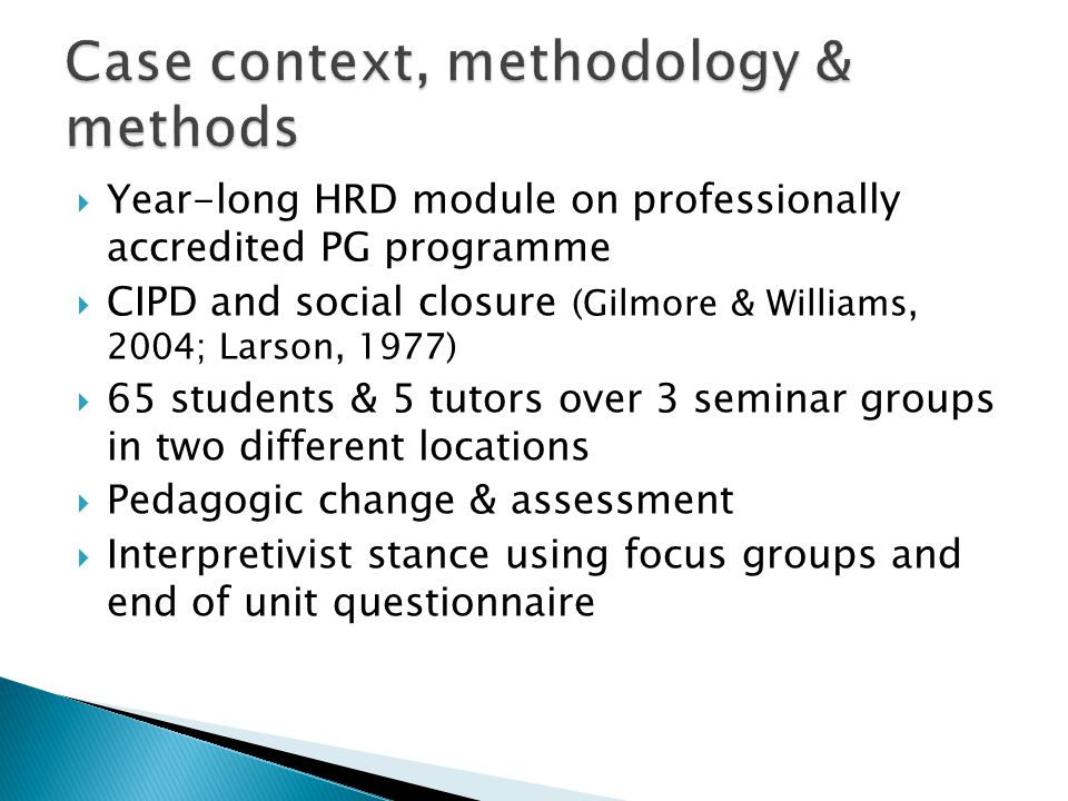  Year-long HRD module on professionally accredited PG programme  CIPD and social closure (Gilmore & Williams, 2004; Larson, 1977)  65 students & 5 tutors over 3 seminar groups in two different locations  Pedagogic change & assessment  Interpretivist stance using focus groups and end of unit questionnaire