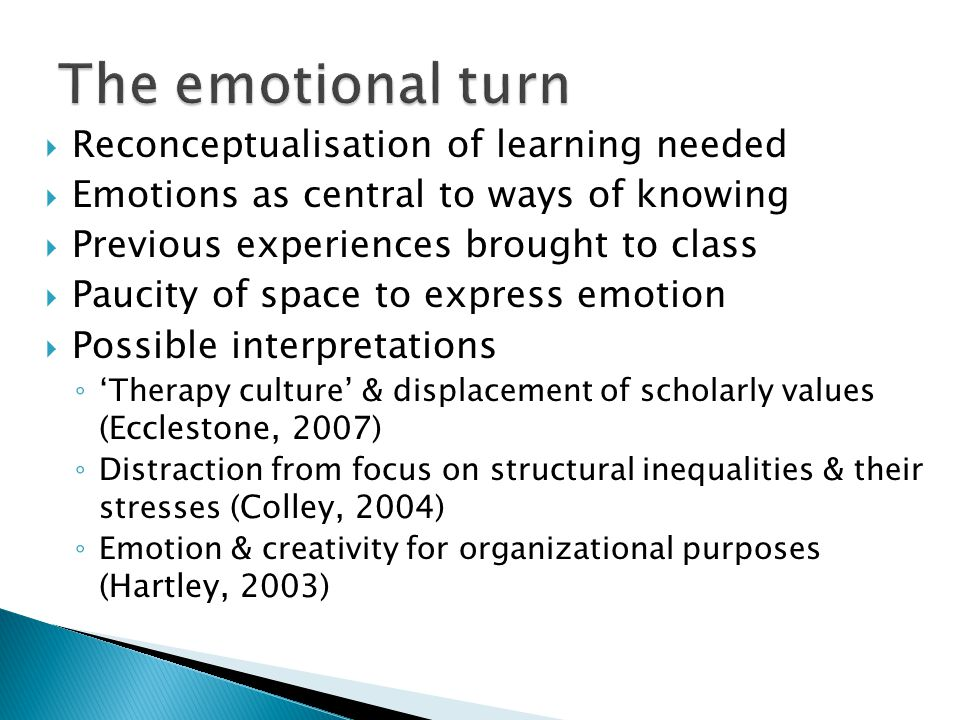  Reconceptualisation of learning needed  Emotions as central to ways of knowing  Previous experiences brought to class  Paucity of space to express emotion  Possible interpretations ◦ 'Therapy culture' & displacement of scholarly values (Ecclestone, 2007) ◦ Distraction from focus on structural inequalities & their stresses (Colley, 2004) ◦ Emotion & creativity for organizational purposes (Hartley, 2003)