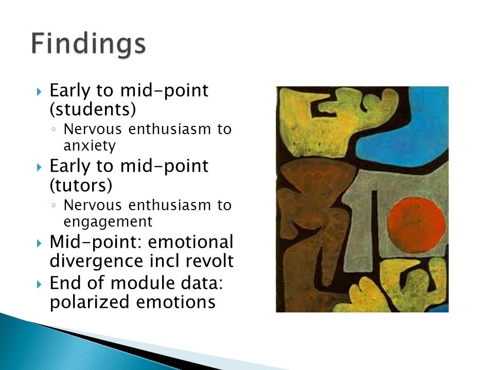  Early to mid-point (students) ◦ Nervous enthusiasm to anxiety  Early to mid-point (tutors) ◦ Nervous enthusiasm to engagement  Mid-point: emotional divergence incl revolt  End of module data: polarized emotions