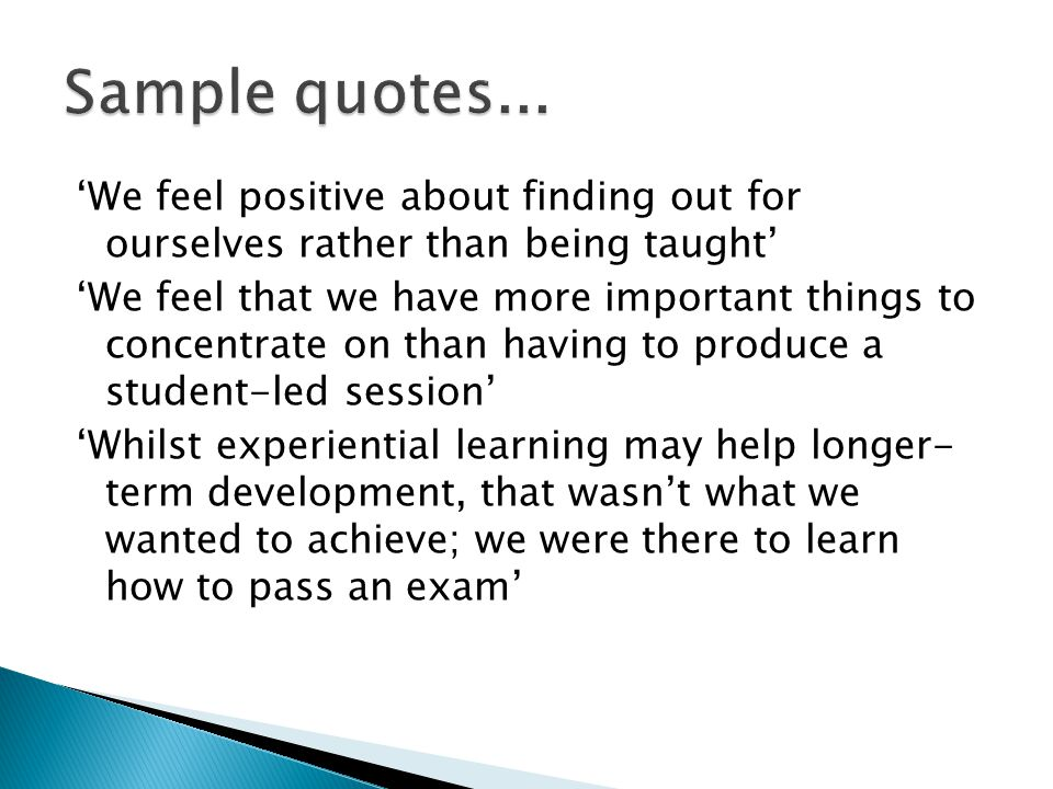 'We feel positive about finding out for ourselves rather than being taught' 'We feel that we have more important things to concentrate on than having to produce a student-led session' 'Whilst experiential learning may help longer- term development, that wasn't what we wanted to achieve; we were there to learn how to pass an exam'