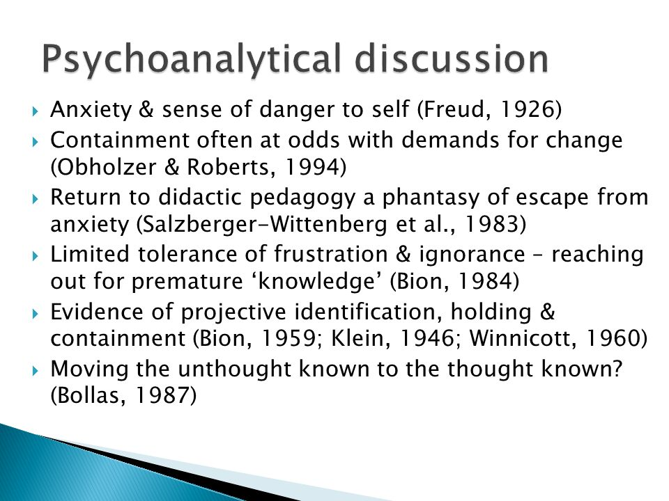 Anxiety & sense of danger to self (Freud, 1926)  Containment often at odds with demands for change (Obholzer & Roberts, 1994)  Return to didactic pedagogy a phantasy of escape from anxiety (Salzberger-Wittenberg et al., 1983)  Limited tolerance of frustration & ignorance – reaching out for premature 'knowledge' (Bion, 1984)  Evidence of projective identification, holding & containment (Bion, 1959; Klein, 1946; Winnicott, 1960)  Moving the unthought known to the thought known.