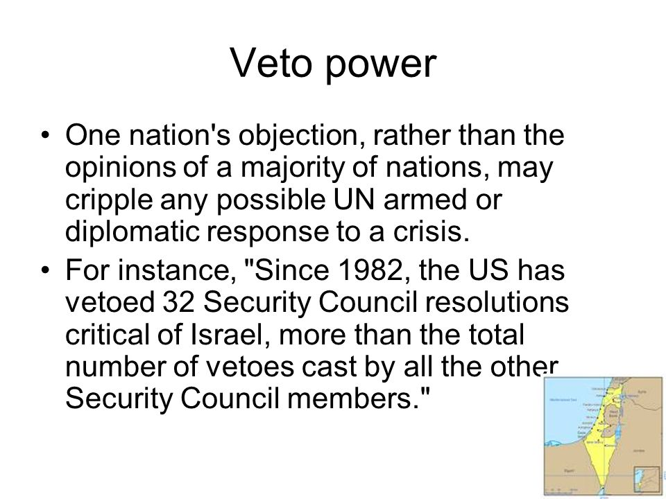 Veto power One nation s objection, rather than the opinions of a majority of nations, may cripple any possible UN armed or diplomatic response to a crisis.