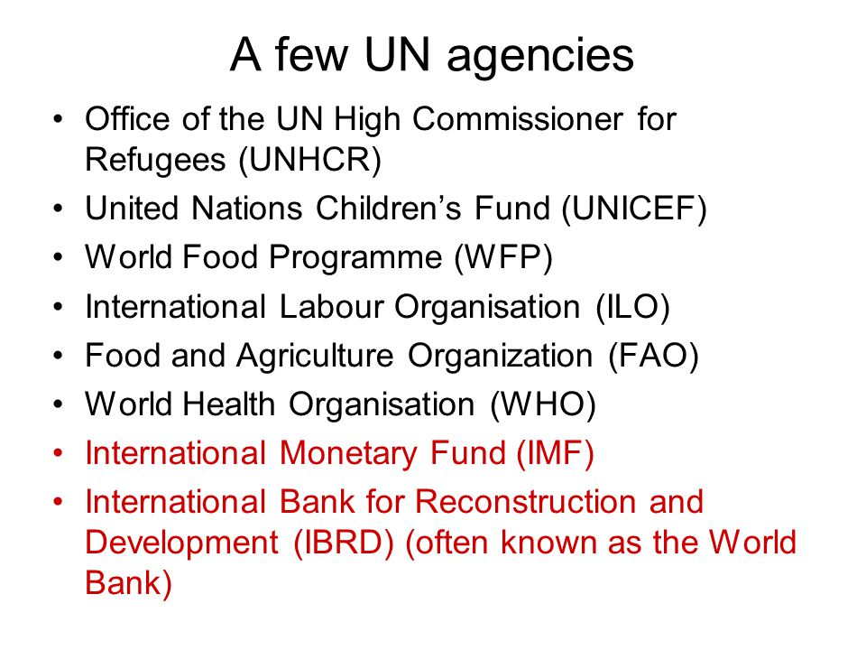 A few UN agencies Office of the UN High Commissioner for Refugees (UNHCR) United Nations Children's Fund (UNICEF) World Food Programme (WFP) International Labour Organisation (ILO) Food and Agriculture Organization (FAO) World Health Organisation (WHO) International Monetary Fund (IMF) International Bank for Reconstruction and Development (IBRD) (often known as the World Bank)