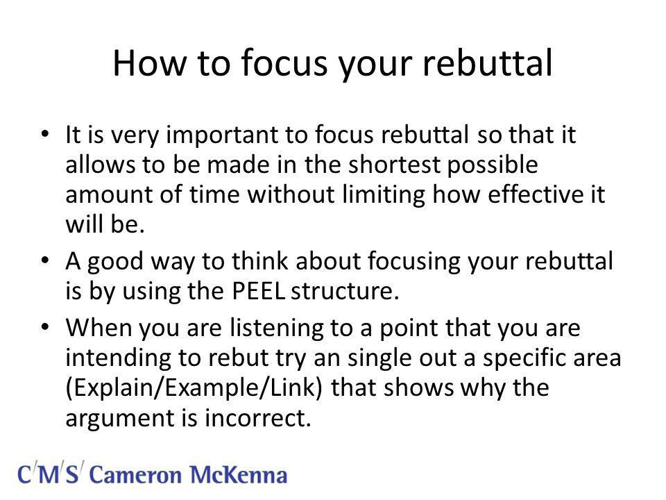 How to focus your rebuttal It is very important to focus rebuttal so that it allows to be made in the shortest possible amount of time without limiting how effective it will be.