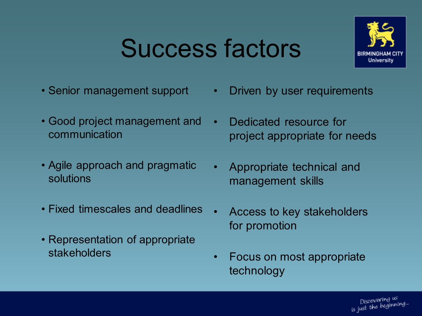 Success factors Senior management support Good project management and communication Agile approach and pragmatic solutions Fixed timescales and deadlines Representation of appropriate stakeholders Driven by user requirements Dedicated resource for project appropriate for needs Appropriate technical and management skills Access to key stakeholders for promotion Focus on most appropriate technology