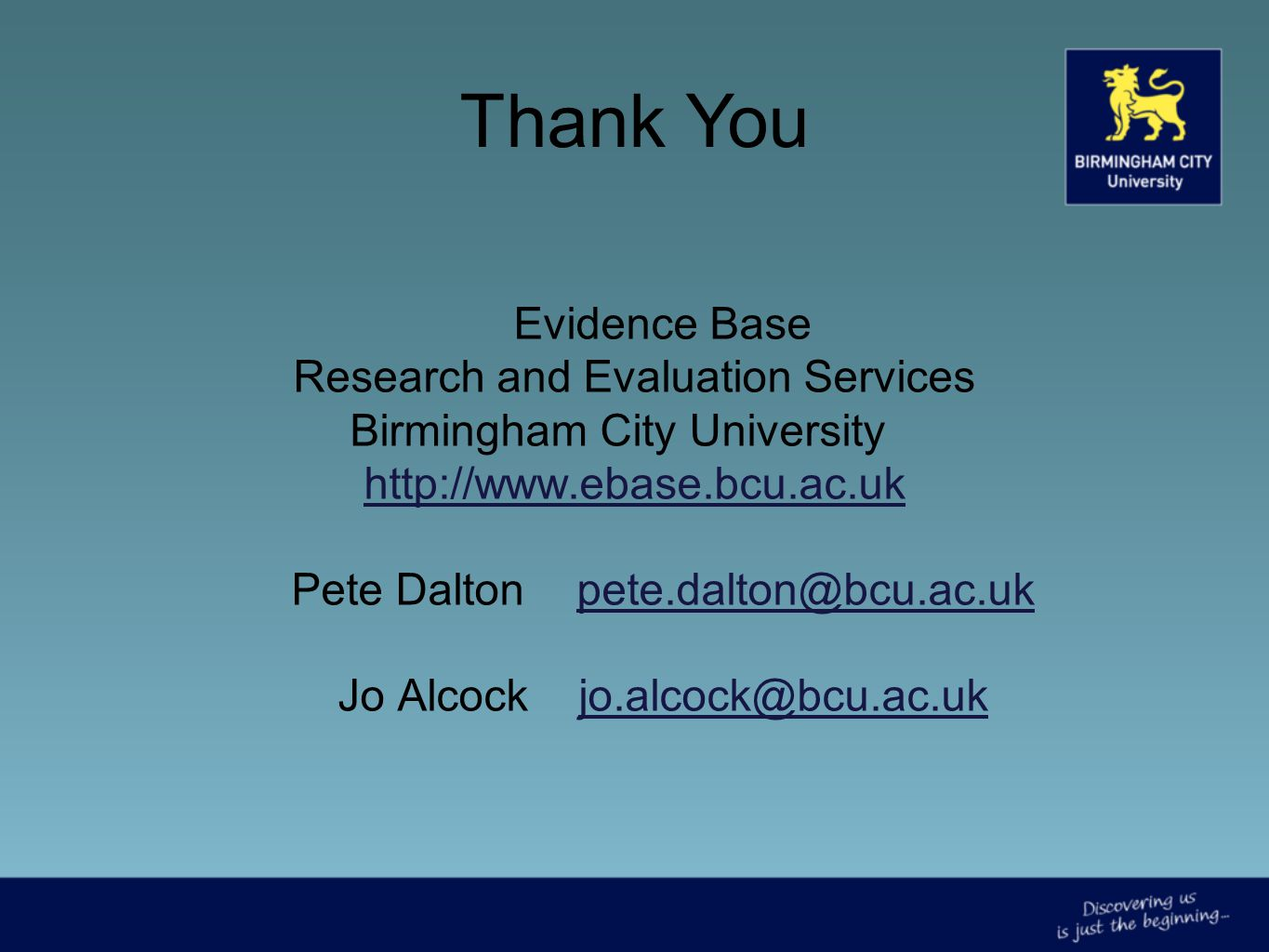 Evidence Base Research and Evaluation Services Birmingham City University http://www.ebase.bcu.ac.uk http://www.ebase.bcu.ac.uk Pete Daltonpete.dalton@bcu.ac.ukpete.dalton@bcu.ac.uk Jo Alcock jo.alcock@bcu.ac.ukjo.alcock@bcu.ac.uk Thank You