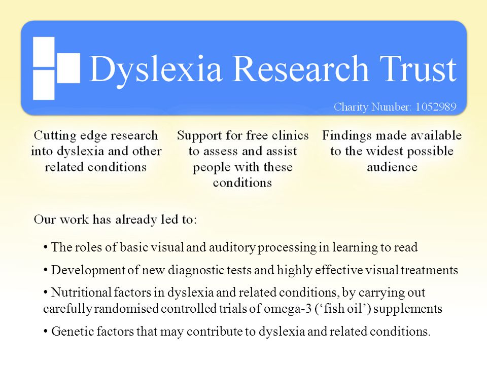 The roles of basic visual and auditory processing in learning to read Development of new diagnostic tests and highly effective visual treatments Nutritional factors in dyslexia and related conditions, by carrying out carefully randomised controlled trials of omega-3 ('fish oil') supplements Genetic factors that may contribute to dyslexia and related conditions.