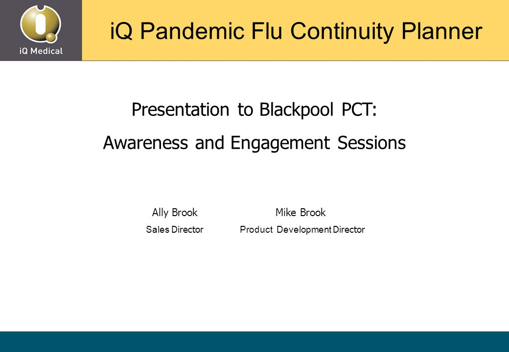 Presentation to Blackpool PCT: Awareness and Engagement Sessions Ally Brook Mike Brook Sales Director Product Development Director iQ Pandemic Flu Continuity Planner