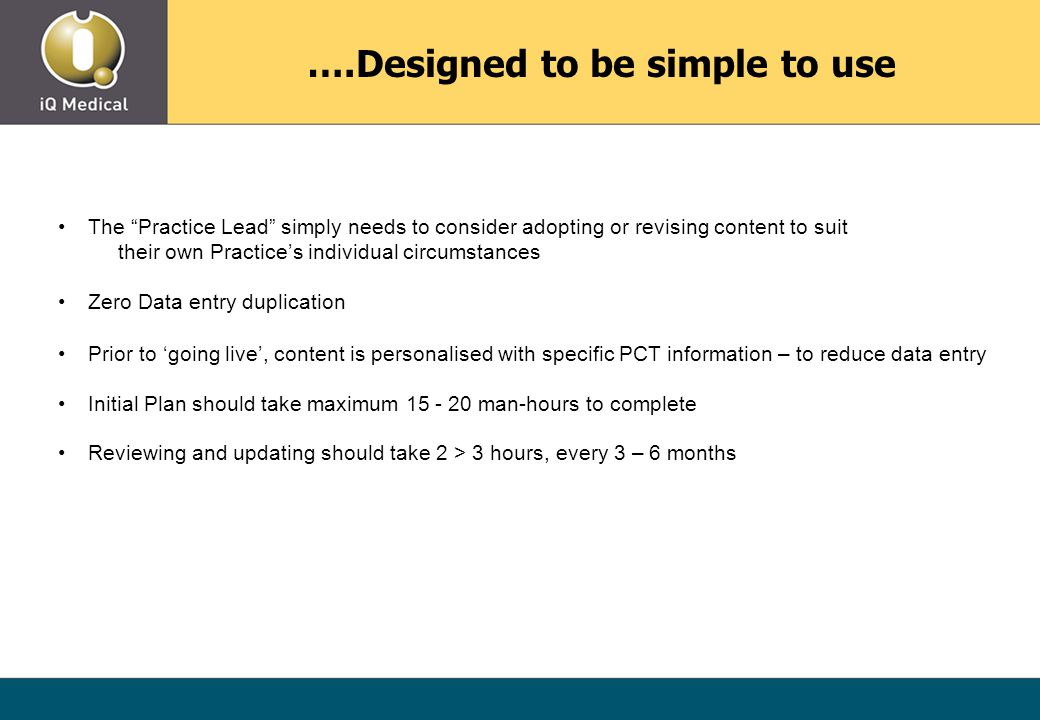 ….Designed to be simple to use The Practice Lead simply needs to consider adopting or revising content to suit their own Practice's individual circumstances Zero Data entry duplication Prior to 'going live', content is personalised with specific PCT information – to reduce data entry Initial Plan should take maximum 15 - 20 man-hours to complete Reviewing and updating should take 2 > 3 hours, every 3 – 6 months